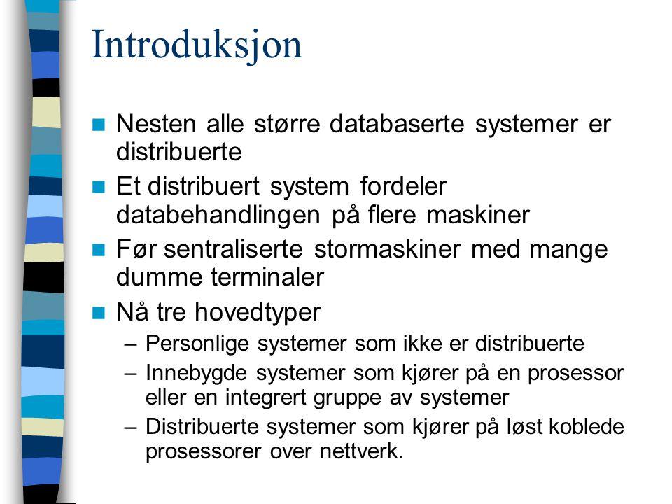 Introduksjon Nesten alle større databaserte systemer er distribuerte Et distribuert system fordeler databehandlingen på flere maskiner Før sentraliserte stormaskiner med mange dumme terminaler Nå tre hovedtyper –Personlige systemer som ikke er distribuerte –Innebygde systemer som kjører på en prosessor eller en integrert gruppe av systemer –Distribuerte systemer som kjører på løst koblede prosessorer over nettverk.