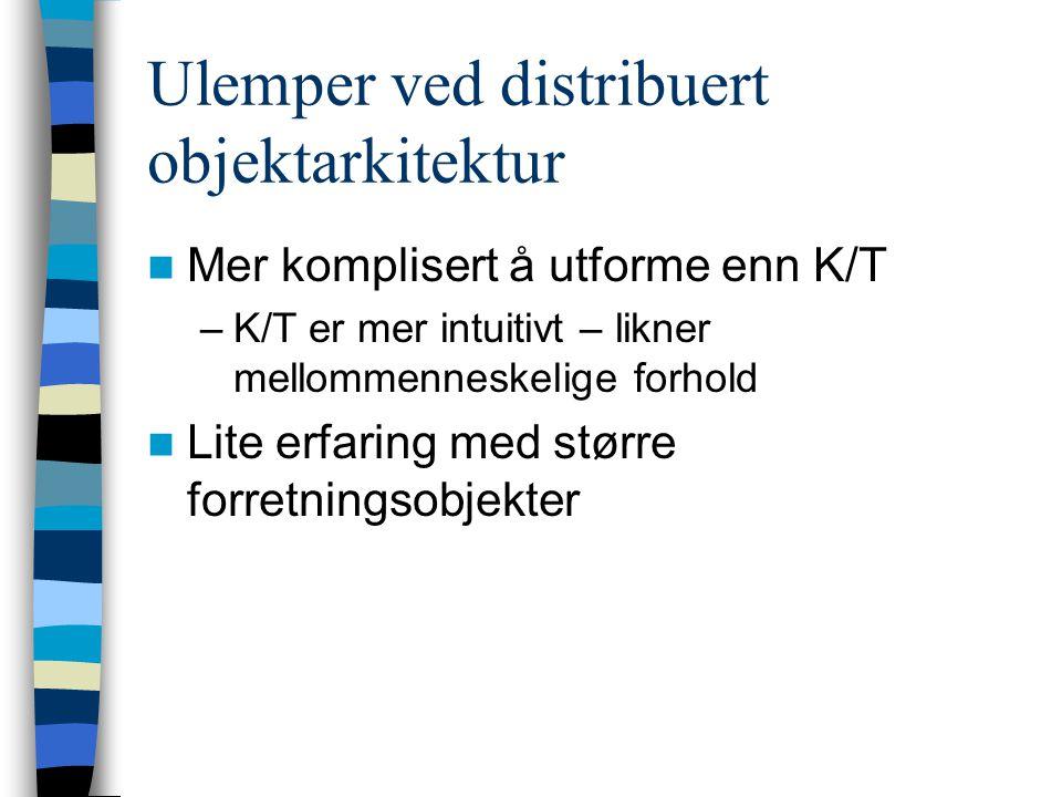Ulemper ved distribuert objektarkitektur Mer komplisert å utforme enn K/T –K/T er mer intuitivt – likner mellommenneskelige forhold Lite erfaring med større forretningsobjekter