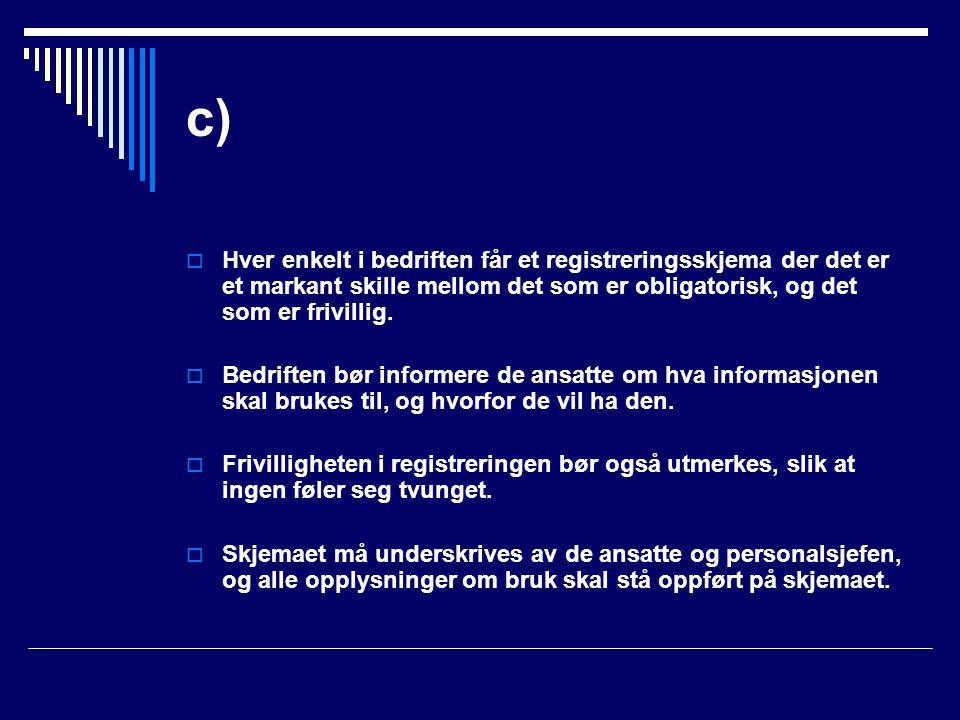 c)  Hver enkelt i bedriften får et registreringsskjema der det er et markant skille mellom det som er obligatorisk, og det som er frivillig.  Bedrif