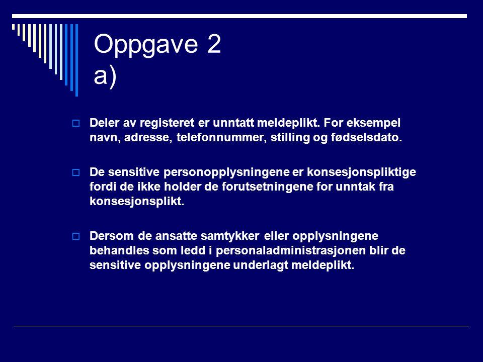 Oppgave 2 a)  Deler av registeret er unntatt meldeplikt. For eksempel navn, adresse, telefonnummer, stilling og fødselsdato.  De sensitive personopp