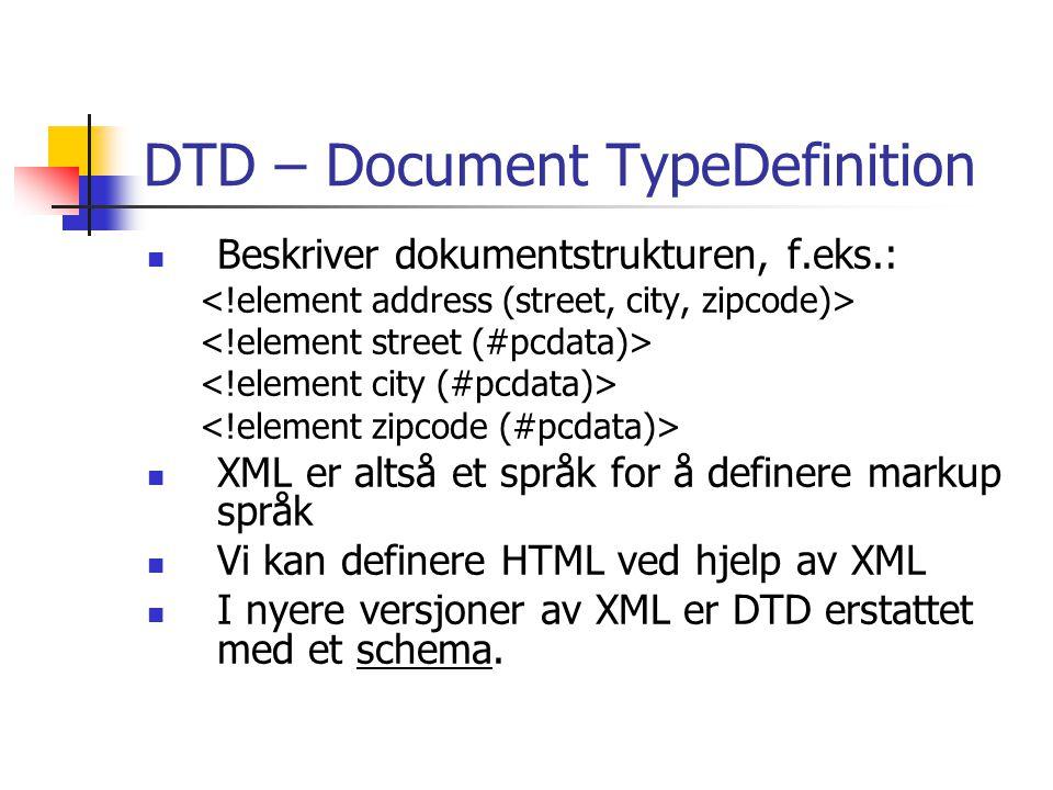 DTD – Document TypeDefinition Beskriver dokumentstrukturen, f.eks.: XML er altså et språk for å definere markup språk Vi kan definere HTML ved hjelp av XML I nyere versjoner av XML er DTD erstattet med et schema.