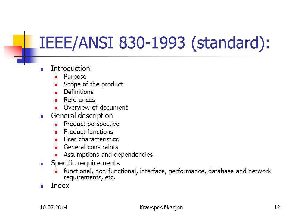 10.07.2014Kravspesifikasjon12 IEEE/ANSI 830-1993 (standard): Introduction Purpose Scope of the product Definitions References Overview of document General description Product perspective Product functions User characteristics General constraints Assumptions and dependencies Specific requirements functional, non-functional, interface, performance, database and network requirements, etc.