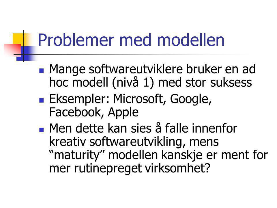 Problemer med modellen Mange softwareutviklere bruker en ad hoc modell (nivå 1) med stor suksess Eksempler: Microsoft, Google, Facebook, Apple Men dette kan sies å falle innenfor kreativ softwareutvikling, mens maturity modellen kanskje er ment for mer rutinepreget virksomhet?