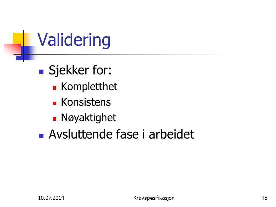 10.07.2014Kravspesifikasjon45 Validering Sjekker for: Kompletthet Konsistens Nøyaktighet Avsluttende fase i arbeidet