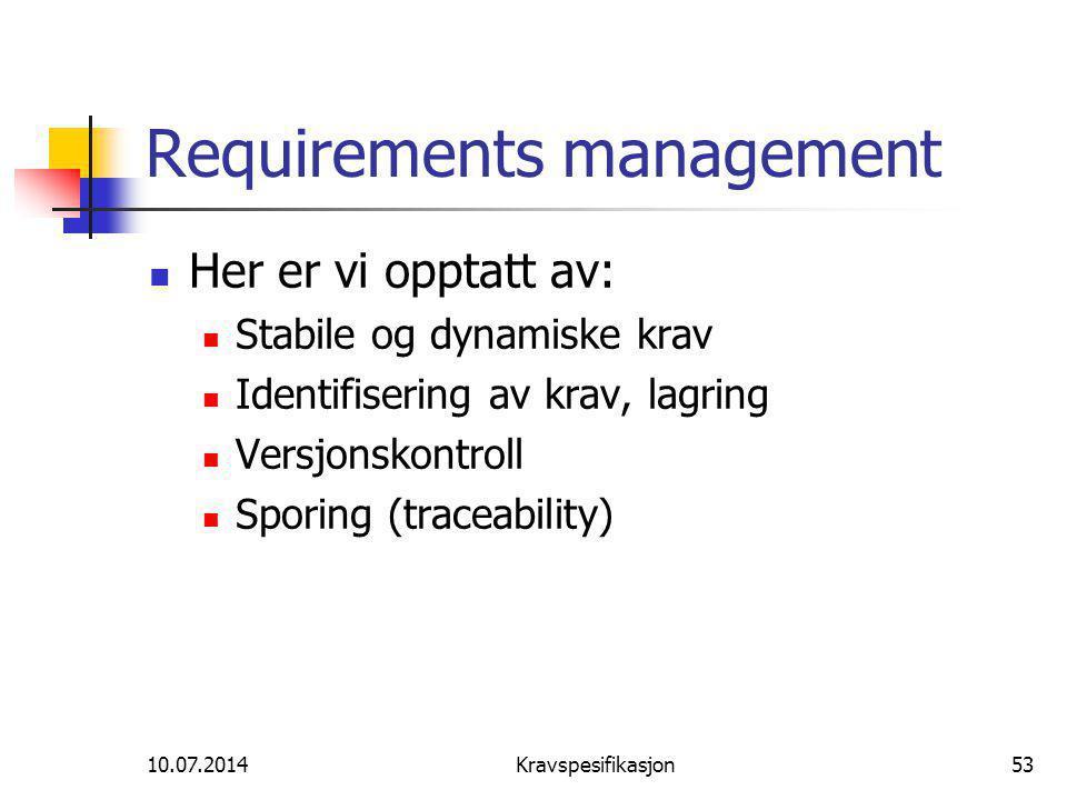 10.07.2014Kravspesifikasjon53 Requirements management Her er vi opptatt av: Stabile og dynamiske krav Identifisering av krav, lagring Versjonskontroll Sporing (traceability)