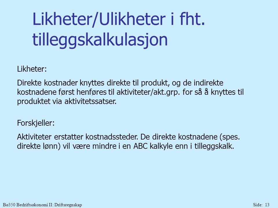 Bø350 Bedriftsøkonomi II: DriftsregnskapSide: 13 Likheter/Ulikheter i fht. tilleggskalkulasjon Likheter: Direkte kostnader knyttes direkte til produkt