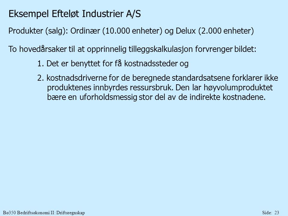 Bø350 Bedriftsøkonomi II: DriftsregnskapSide: 23 Eksempel Efteløt Industrier A/S Produkter (salg): Ordinær (10.000 enheter) og Delux (2.000 enheter) T