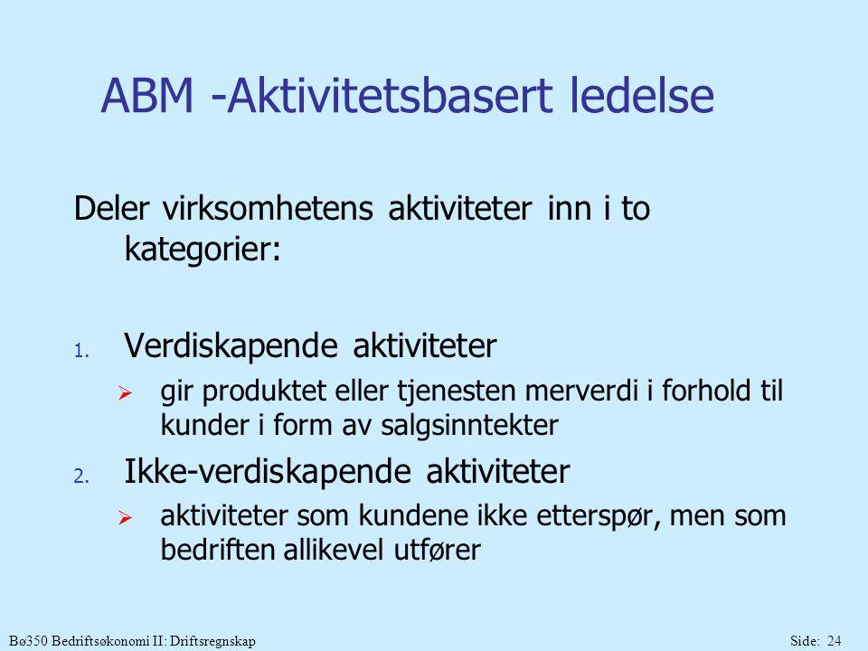 Bø350 Bedriftsøkonomi II: DriftsregnskapSide: 24 ABM -Aktivitetsbasert ledelse Deler virksomhetens aktiviteter inn i to kategorier: 1. Verdiskapende a