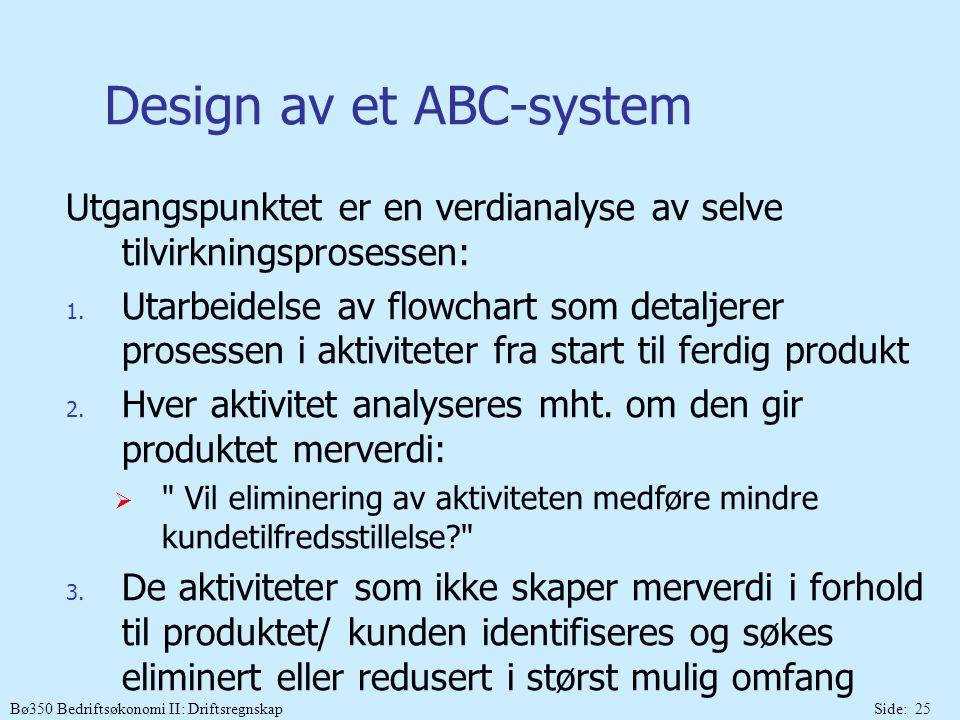 Bø350 Bedriftsøkonomi II: DriftsregnskapSide: 25 Design av et ABC-system Utgangspunktet er en verdianalyse av selve tilvirkningsprosessen: 1. Utarbeid