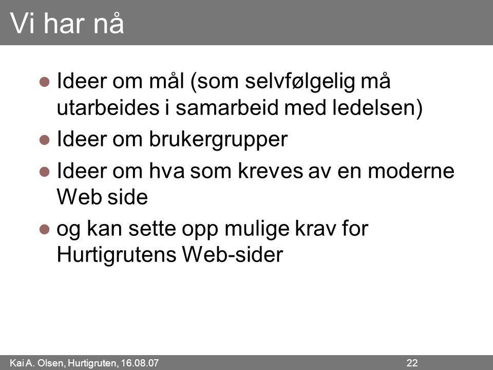 Kai A. Olsen, Hurtigruten, 16.08.07 22 Vi har nå Ideer om mål (som selvfølgelig må utarbeides i samarbeid med ledelsen) Ideer om brukergrupper Ideer o