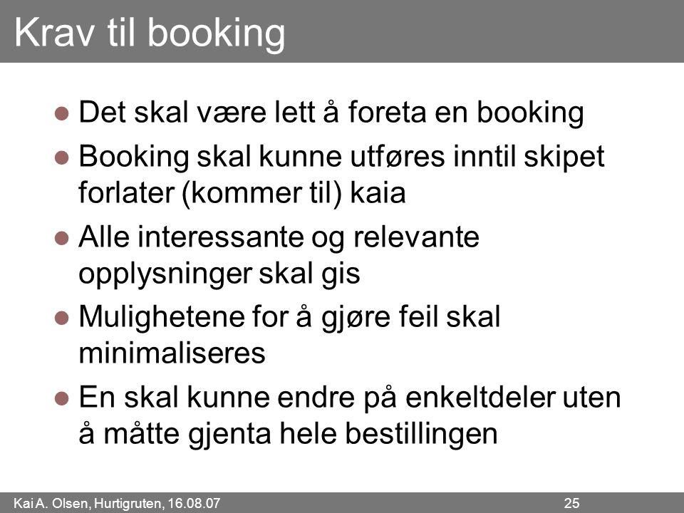 Kai A. Olsen, Hurtigruten, 16.08.07 25 Krav til booking Det skal være lett å foreta en booking Booking skal kunne utføres inntil skipet forlater (komm
