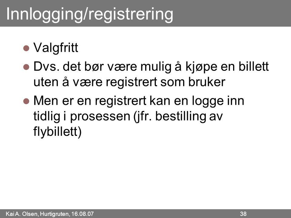 Kai A. Olsen, Hurtigruten, 16.08.07 38 Innlogging/registrering Valgfritt Dvs. det bør være mulig å kjøpe en billett uten å være registrert som bruker