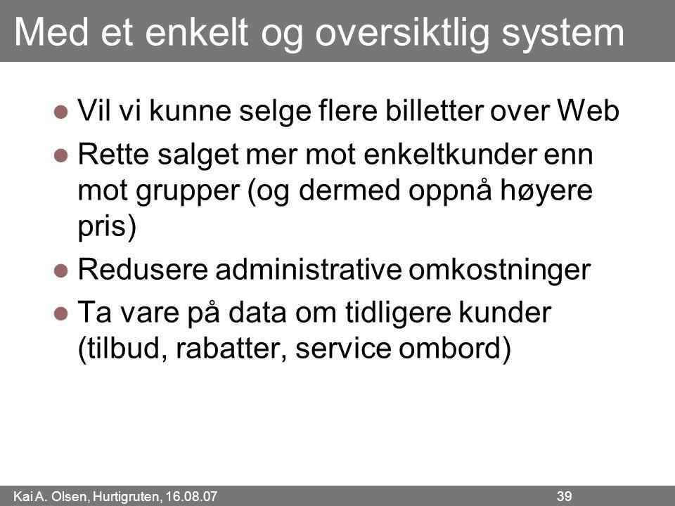 Kai A. Olsen, Hurtigruten, 16.08.07 39 Med et enkelt og oversiktlig system Vil vi kunne selge flere billetter over Web Rette salget mer mot enkeltkund