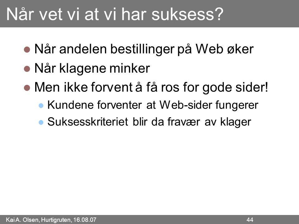 Kai A. Olsen, Hurtigruten, 16.08.07 44 Når vet vi at vi har suksess? Når andelen bestillinger på Web øker Når klagene minker Men ikke forvent å få ros