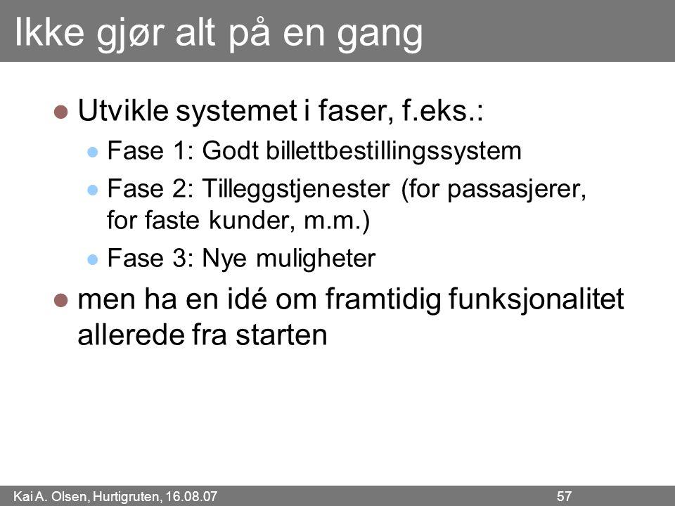 Kai A. Olsen, Hurtigruten, 16.08.07 57 Ikke gjør alt på en gang Utvikle systemet i faser, f.eks.: Fase 1: Godt billettbestillingssystem Fase 2: Tilleg