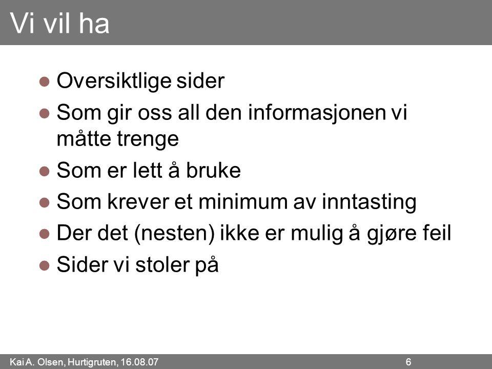 Kai A. Olsen, Hurtigruten, 16.08.07 6 Vi vil ha Oversiktlige sider Som gir oss all den informasjonen vi måtte trenge Som er lett å bruke Som krever et