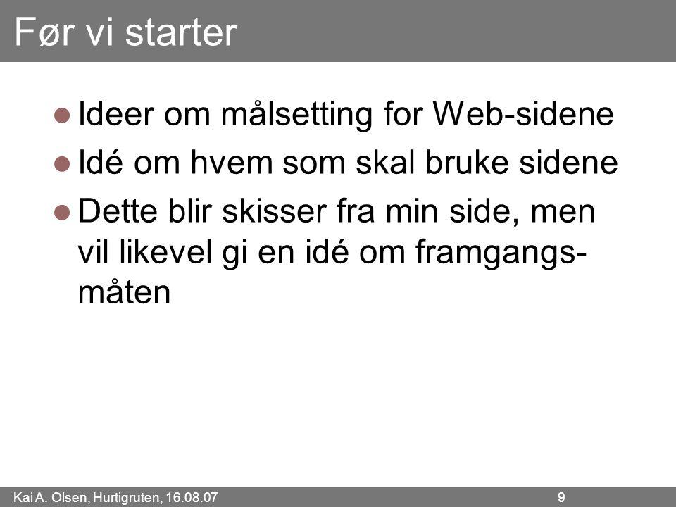 Kai A. Olsen, Hurtigruten, 16.08.07 9 Før vi starter Ideer om målsetting for Web-sidene Idé om hvem som skal bruke sidene Dette blir skisser fra min s