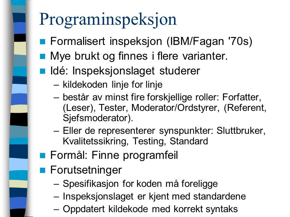 Programinspeksjon Formalisert inspeksjon (IBM/Fagan '70s) Mye brukt og finnes i flere varianter. Idé: Inspeksjonslaget studerer –kildekoden linje for