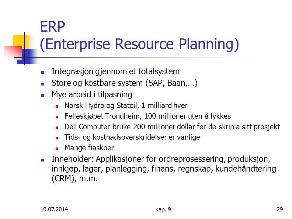 10.07.2014kap. 929 ERP (Enterprise Resource Planning) Integrasjon gjennom et totalsystem Store og kostbare system (SAP, Baan,…) Mye arbeid i tilpasnin