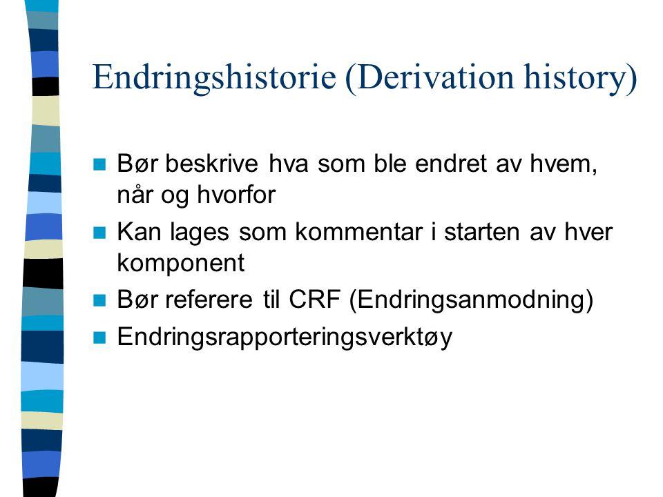 Endringshistorie (Derivation history) Bør beskrive hva som ble endret av hvem, når og hvorfor Kan lages som kommentar i starten av hver komponent Bør referere til CRF (Endringsanmodning) Endringsrapporteringsverktøy