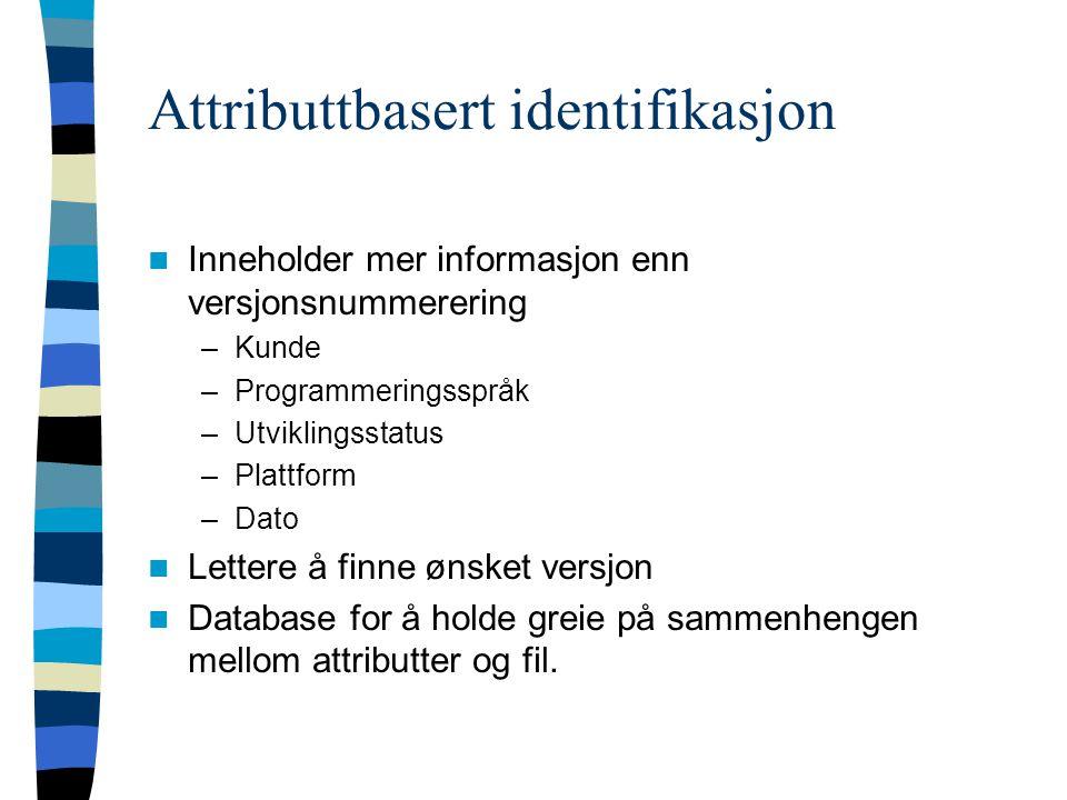 Attributtbasert identifikasjon Inneholder mer informasjon enn versjonsnummerering –Kunde –Programmeringsspråk –Utviklingsstatus –Plattform –Dato Lettere å finne ønsket versjon Database for å holde greie på sammenhengen mellom attributter og fil.