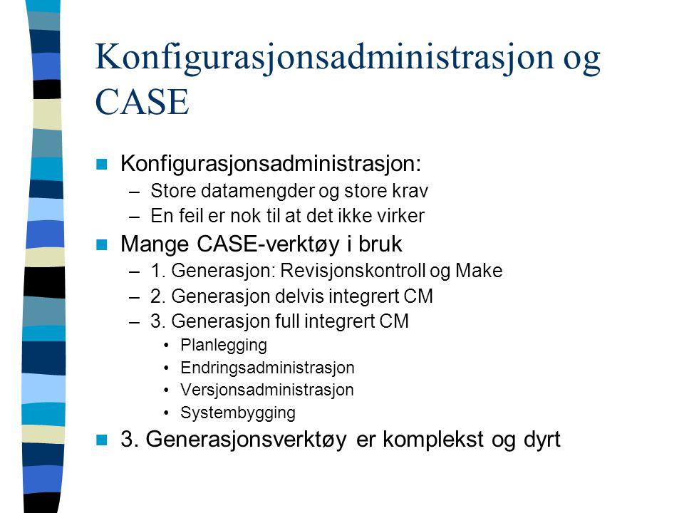 Konfigurasjonsadministrasjon og CASE Konfigurasjonsadministrasjon: –Store datamengder og store krav –En feil er nok til at det ikke virker Mange CASE-