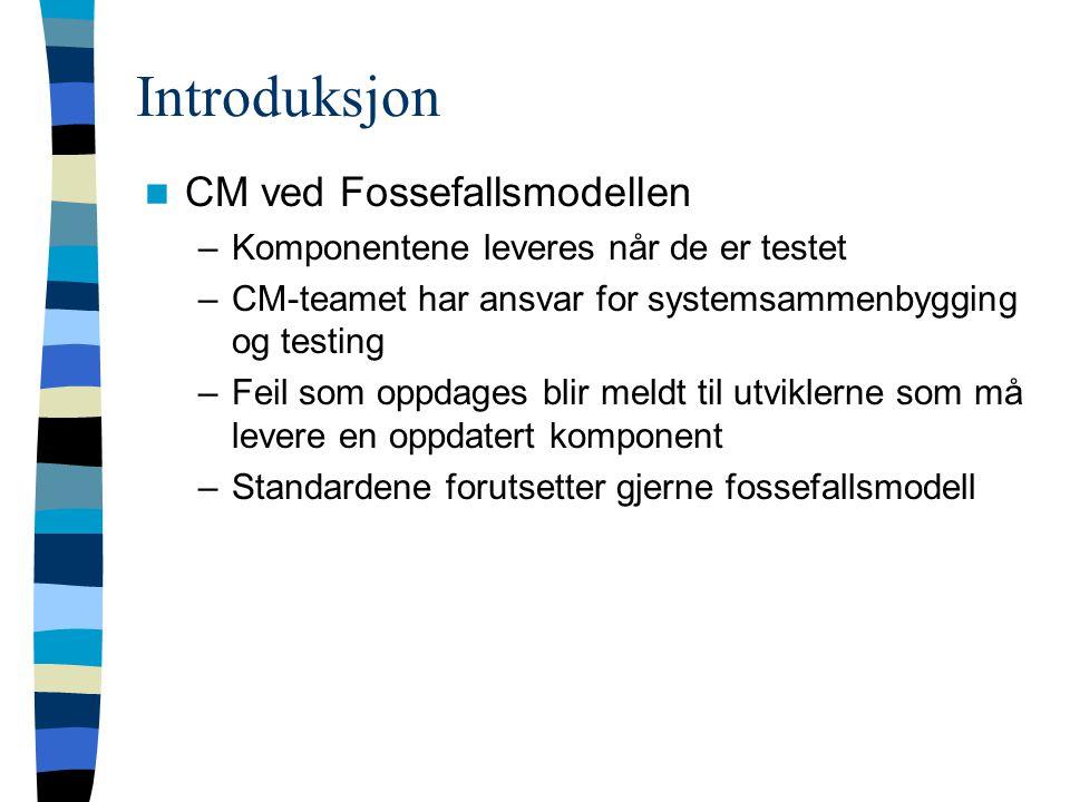 Introduksjon CM ved Fossefallsmodellen –Komponentene leveres når de er testet –CM-teamet har ansvar for systemsammenbygging og testing –Feil som oppdages blir meldt til utviklerne som må levere en oppdatert komponent –Standardene forutsetter gjerne fossefallsmodell