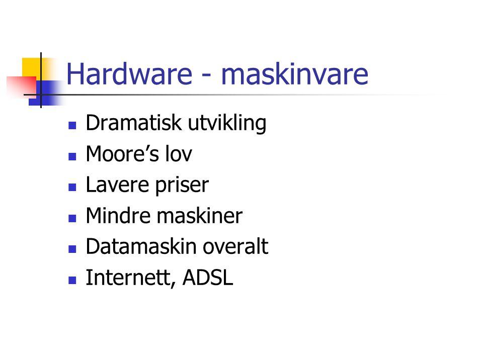 Hardware - maskinvare Dramatisk utvikling Moore's lov Lavere priser Mindre maskiner Datamaskin overalt Internett, ADSL