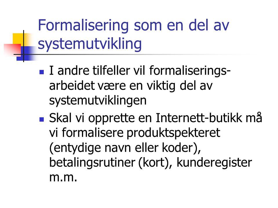 Formalisering som en del av systemutvikling I andre tilfeller vil formaliserings- arbeidet være en viktig del av systemutviklingen Skal vi opprette en Internett-butikk må vi formalisere produktspekteret (entydige navn eller koder), betalingsrutiner (kort), kunderegister m.m.