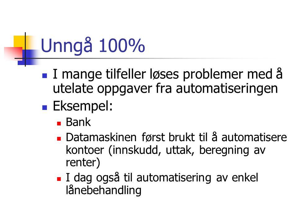 Unngå 100% I mange tilfeller løses problemer med å utelate oppgaver fra automatiseringen Eksempel: Bank Datamaskinen først brukt til å automatisere kontoer (innskudd, uttak, beregning av renter) I dag også til automatisering av enkel lånebehandling