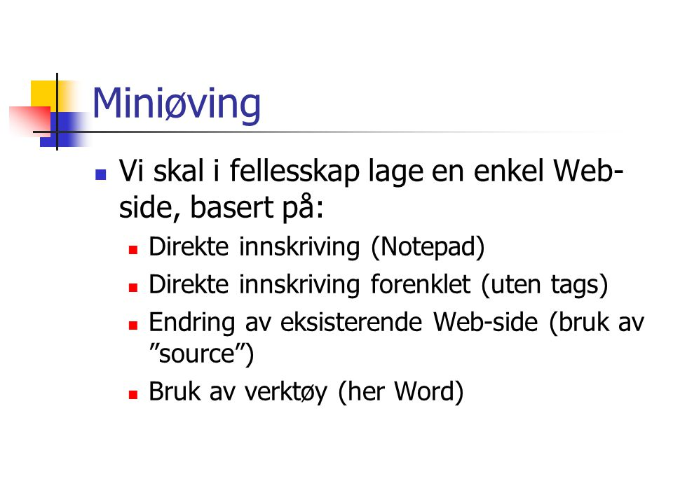 Miniøving Vi skal i fellesskap lage en enkel Web- side, basert på: Direkte innskriving (Notepad) Direkte innskriving forenklet (uten tags) Endring av eksisterende Web-side (bruk av source ) Bruk av verktøy (her Word)