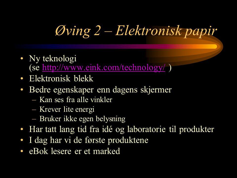 Øving 2 – Elektronisk papir Ny teknologi (se http://www.eink.com/technology/ )http://www.eink.com/technology/ Elektronisk blekk Bedre egenskaper enn dagens skjermer –Kan ses fra alle vinkler –Krever lite energi –Bruker ikke egen belysning Har tatt lang tid fra idé og laboratorie til produkter I dag har vi de første produktene eBok lesere er et marked