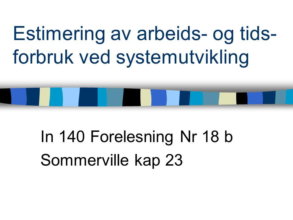 Estimering av arbeids- og tids- forbruk ved systemutvikling In 140 Forelesning Nr 18 b Sommerville kap 23