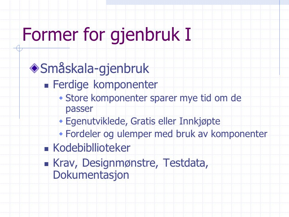 Former for gjenbruk I Småskala-gjenbruk Ferdige komponenter  Store komponenter sparer mye tid om de passer  Egenutviklede, Gratis eller Innkjøpte 