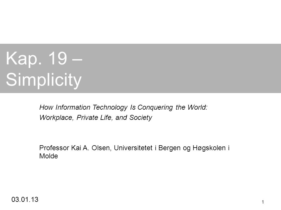 03.01.13 1 Kap. 19 – Simplicity How Information Technology Is Conquering the World: Workplace, Private Life, and Society Professor Kai A. Olsen, Unive