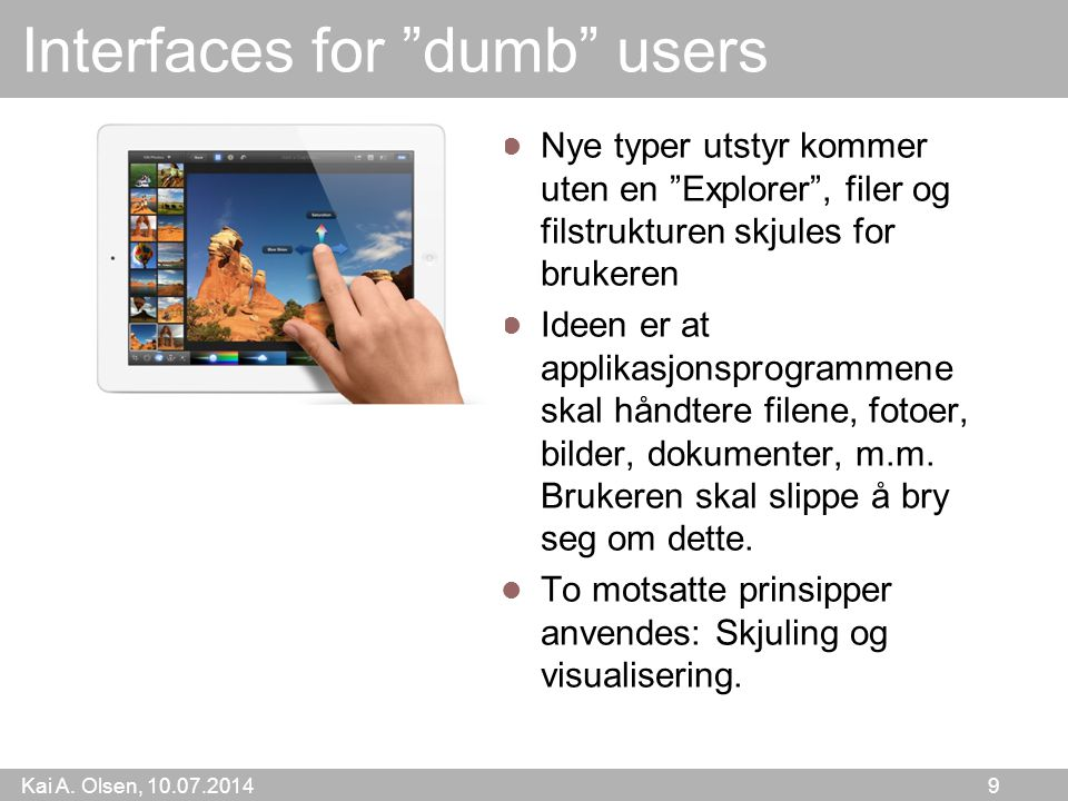 "Kai A. Olsen, 10.07.2014 9 Interfaces for ""dumb"" users Nye typer utstyr kommer uten en ""Explorer"", filer og filstrukturen skjules for brukeren Ideen e"