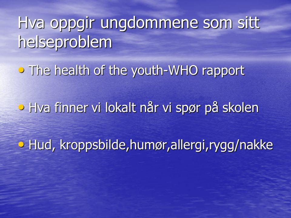 Hva oppgir ungdommene som sitt helseproblem The health of the youth-WHO rapport The health of the youth-WHO rapport Hva finner vi lokalt når vi spør p
