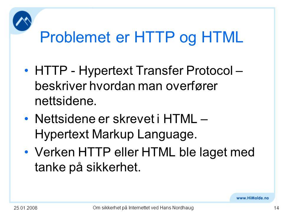 25.01.2008Om sikkerhet på Internettet ved Hans Nordhaug14 Problemet er HTTP og HTML HTTP - Hypertext Transfer Protocol – beskriver hvordan man overfører nettsidene.