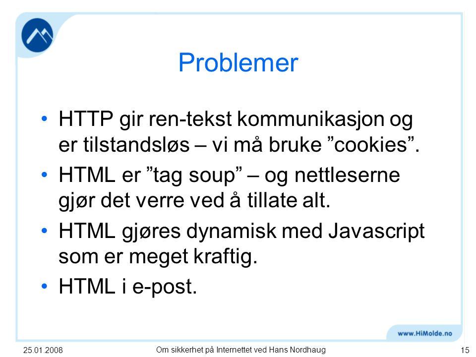 25.01.2008Om sikkerhet på Internettet ved Hans Nordhaug15 Problemer HTTP gir ren-tekst kommunikasjon og er tilstandsløs – vi må bruke cookies .
