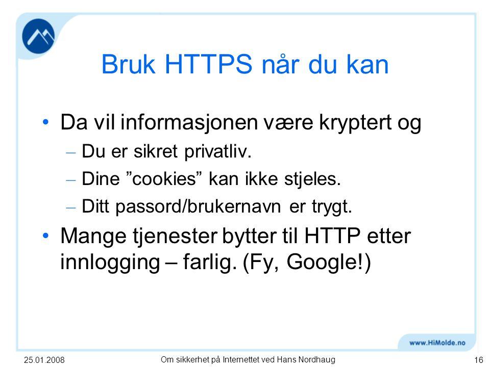25.01.2008Om sikkerhet på Internettet ved Hans Nordhaug16 Bruk HTTPS når du kan Da vil informasjonen være kryptert og – Du er sikret privatliv.