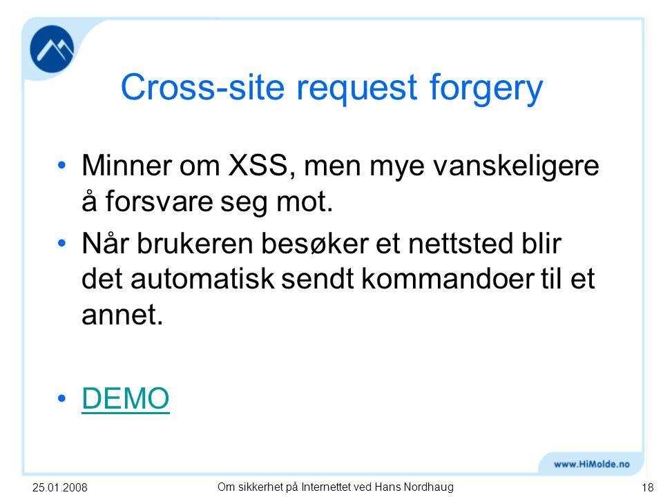 25.01.2008Om sikkerhet på Internettet ved Hans Nordhaug18 Cross-site request forgery Minner om XSS, men mye vanskeligere å forsvare seg mot.