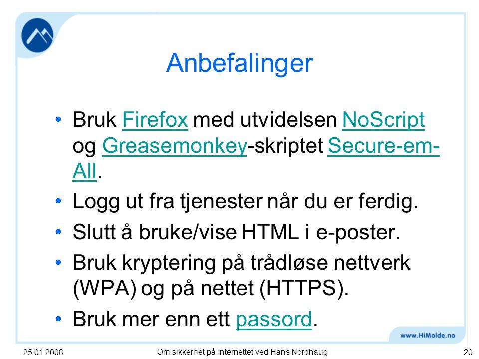 25.01.2008Om sikkerhet på Internettet ved Hans Nordhaug20 Anbefalinger Bruk Firefox med utvidelsen NoScript og Greasemonkey-skriptet Secure-em- All.FirefoxNoScriptGreasemonkeySecure-em- All Logg ut fra tjenester når du er ferdig.