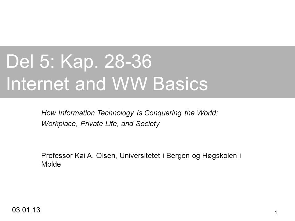 03.01.13 1 Del 5: Kap. 28-36 Internet and WW Basics How Information Technology Is Conquering the World: Workplace, Private Life, and Society Professor