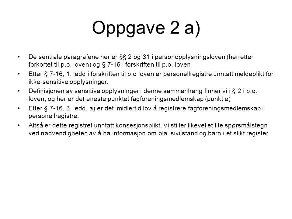 Oppgave 2 a) De sentrale paragrafene her er §§ 2 og 31 i personopplysningsloven (herretter forkortet til p.o. loven) og § 7-16 i forskriften til p.o.