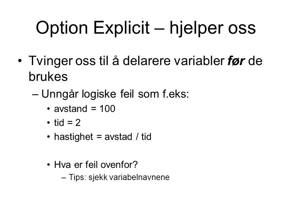 Option Explicit – hjelper oss Tvinger oss til å delarere variabler før de brukes –Unngår logiske feil som f.eks: avstand = 100 tid = 2 hastighet = avstad / tid Hva er feil ovenfor.