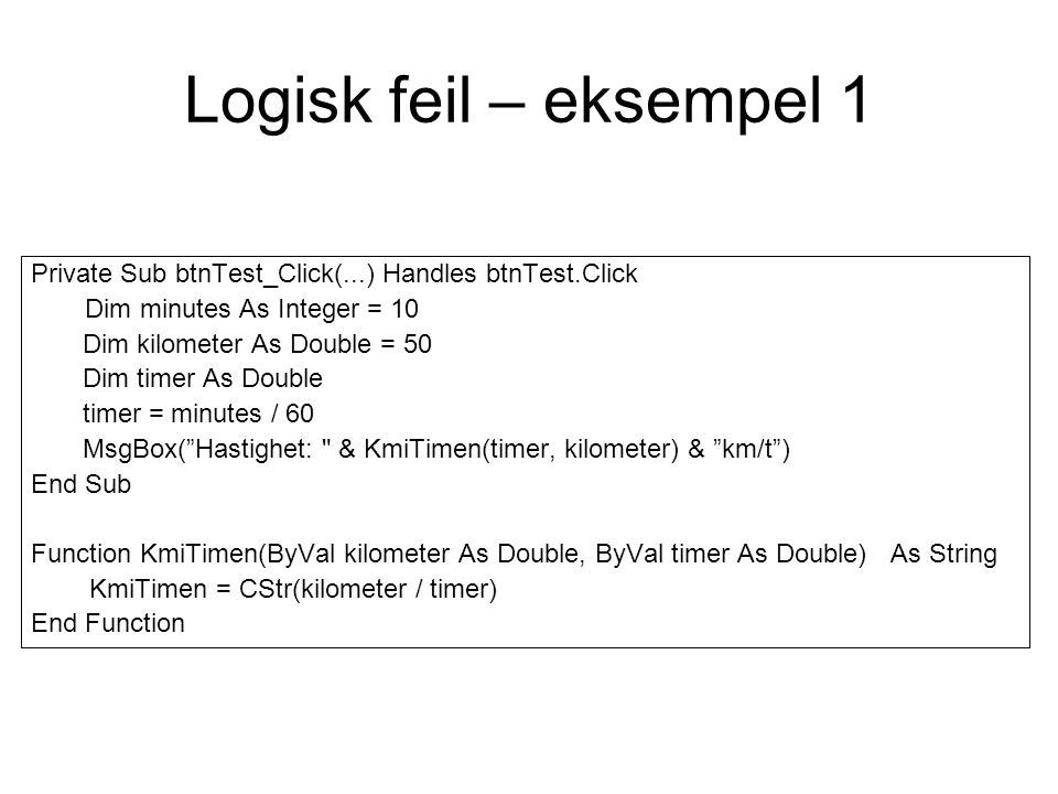 Logisk feil – eksempel 1 Private Sub btnTest_Click(...) Handles btnTest.Click Dim minutes As Integer = 10 Dim kilometer As Double = 50 Dim timer As Do