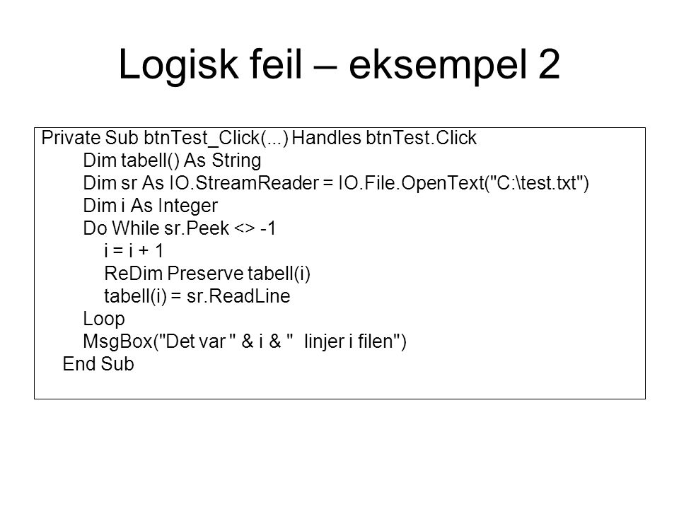 Logisk feil – eksempel 2 Private Sub btnTest_Click(...) Handles btnTest.Click Dim tabell() As String Dim sr As IO.StreamReader = IO.File.OpenText( C:\test.txt ) Dim i As Integer Do While sr.Peek <> -1 i = i + 1 ReDim Preserve tabell(i) tabell(i) = sr.ReadLine Loop MsgBox( Det var & i & linjer i filen ) End Sub