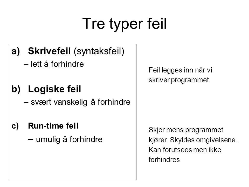 Tre typer feil a)Skrivefeil (syntaksfeil) – lett å forhindre b)Logiske feil – svært vanskelig å forhindre c)Run-time feil – umulig å forhindre Feil legges inn når vi skriver programmet Skjer mens programmet kjører.