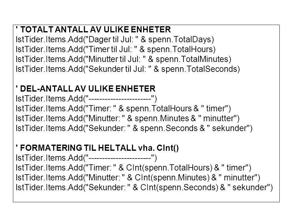 TOTALT ANTALL AV ULIKE ENHETER lstTider.Items.Add( Dager til Jul: & spenn.TotalDays) lstTider.Items.Add( Timer til Jul: & spenn.TotalHours) lstTider.Items.Add( Minutter til Jul: & spenn.TotalMinutes) lstTider.Items.Add( Sekunder til Jul: & spenn.TotalSeconds) DEL-ANTALL AV ULIKE ENHETER lstTider.Items.Add( ----------------------- ) lstTider.Items.Add( Timer: & spenn.TotalHours & timer ) lstTider.Items.Add( Minutter: & spenn.Minutes & minutter ) lstTider.Items.Add( Sekunder: & spenn.Seconds & sekunder ) FORMATERING TIL HELTALL vha.