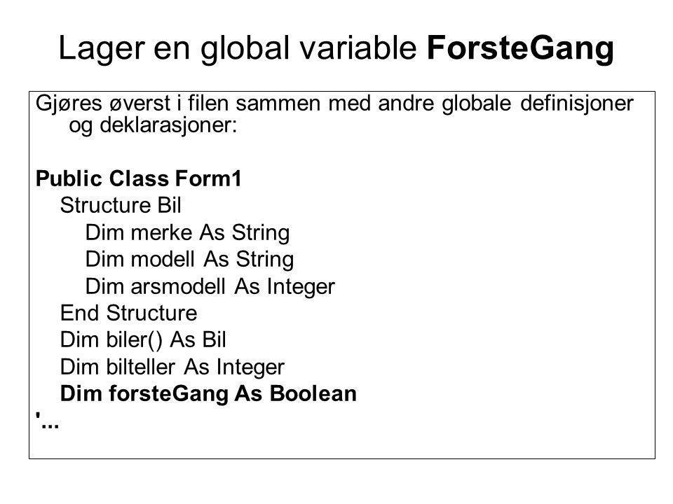 Lager en global variable ForsteGang Gjøres øverst i filen sammen med andre globale definisjoner og deklarasjoner: Public Class Form1 Structure Bil Dim